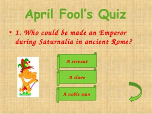 1. Who could be made an Emperor during Saturnalia in ancient Rome? A servant