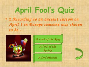 2.According to an ancient custom on April 1 in Europe someone was chosen to b