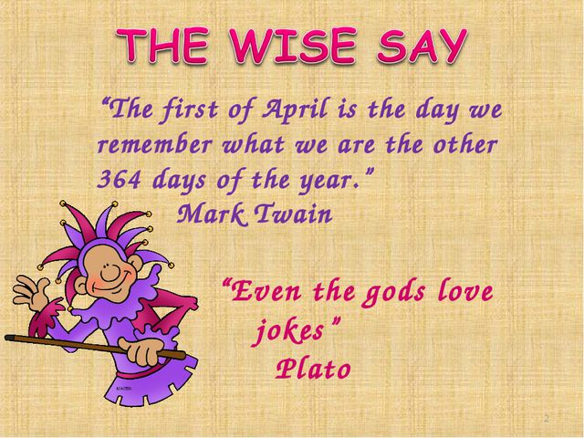 """The first of April is the day we remember what we are the other 364 days of..."