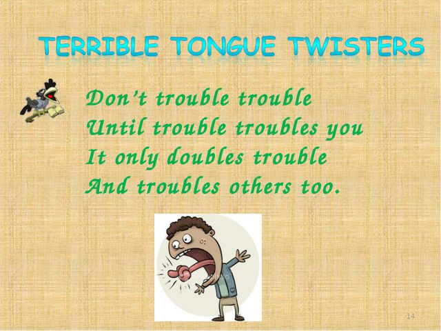 Don't trouble trouble Until trouble troubles you It only doubles trouble And...