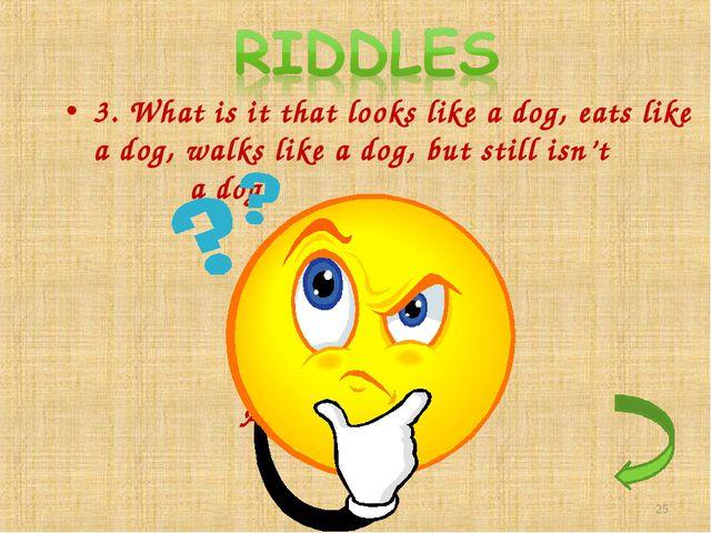 3. What is it that looks like a dog, eats like a dog, walks like a dog, but s...