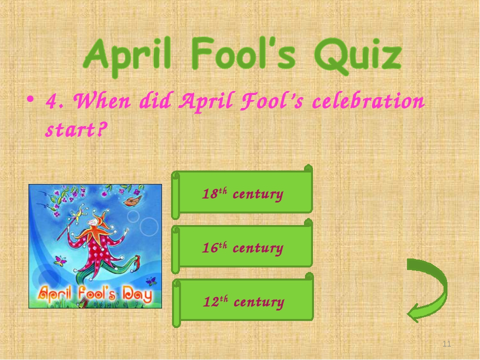4. When did April Fool's celebration start? 18th century 12th century 16th ce...
