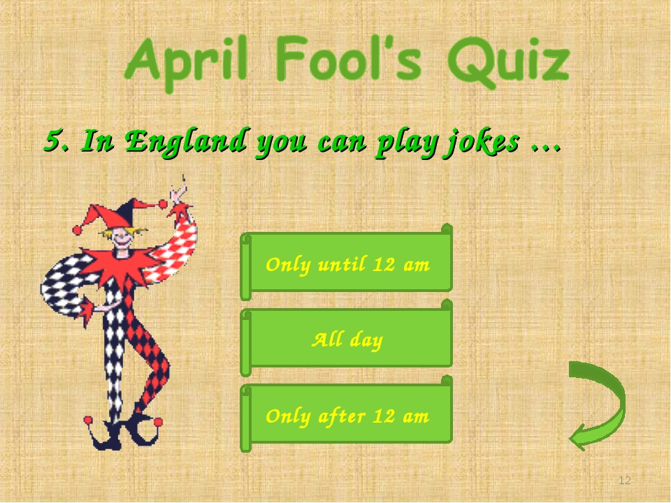 5. In England you can play jokes … Only until 12 am Only after 12 am All day *