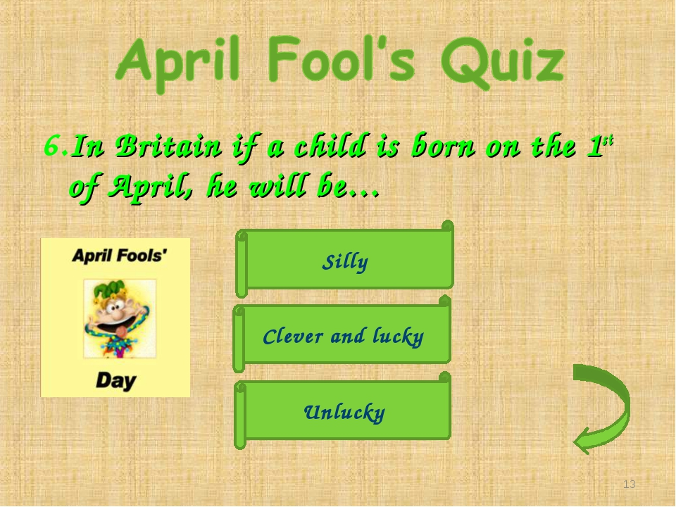 6.In Britain if a child is born on the 1st of April, he will be… Unlucky Clev...