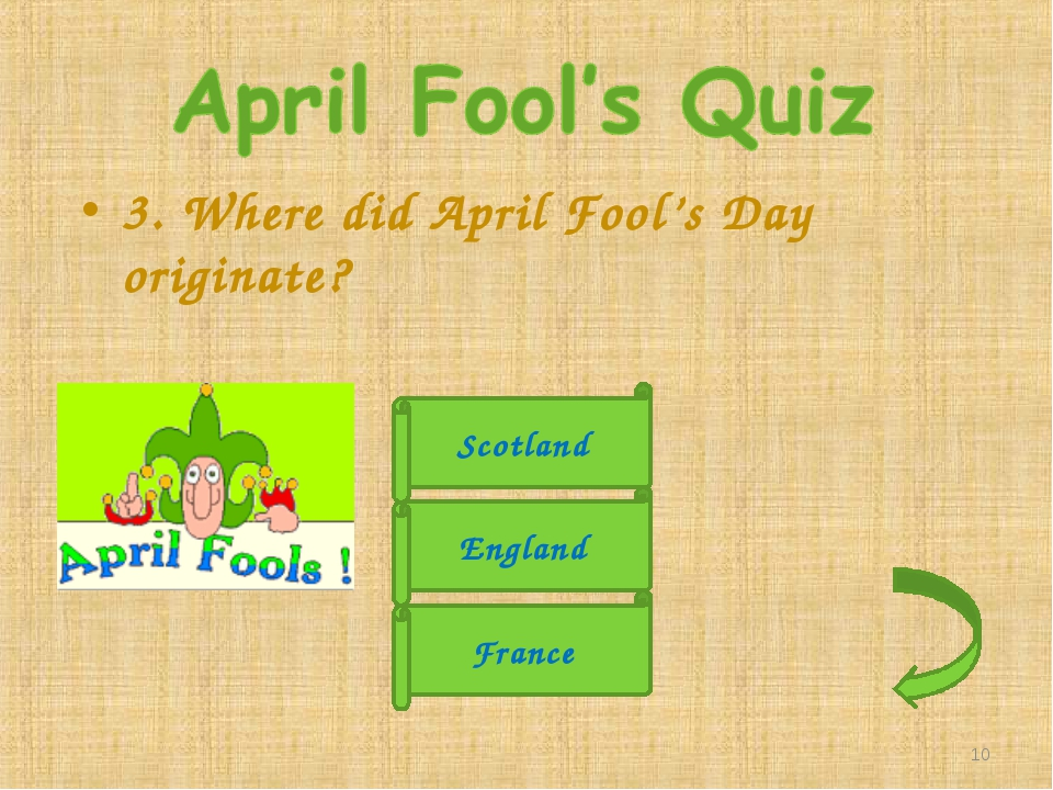 3. Where did April Fool's Day originate? England France Scotland *