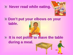 Never read while eating. Don't put your elbows on your table. It is not poli