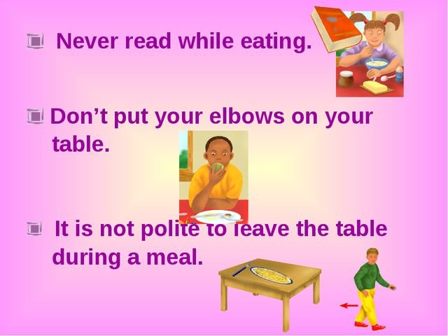 Never read while eating. Don't put your elbows on your table. It is not poli...