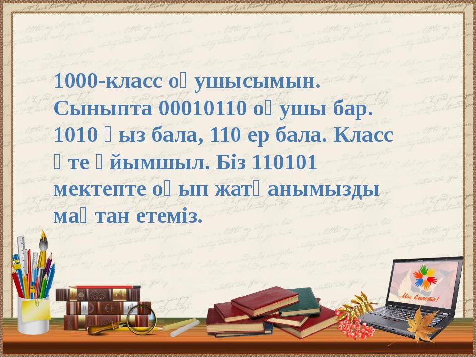 1000-класс оқушысымын. Сыныпта 00010110 оқушы бар. 1010 қыз бала, 110 ер бала...