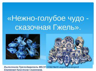 «Нежно-голубое чудо - сказочная Гжель». Выполнила Преподаватель МБОУ СОШ №31