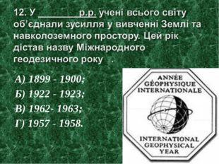 А) 1899 - 1900; Б) 1922 - 1923; В) 1962- 1963; Г) 1957 - 1958.
