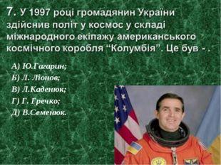 А) Ю.Гагарин; Б) Л. Ліонов; В) Л.Каденюк; Г) Г. Гречко; Д) В.Семенюк.