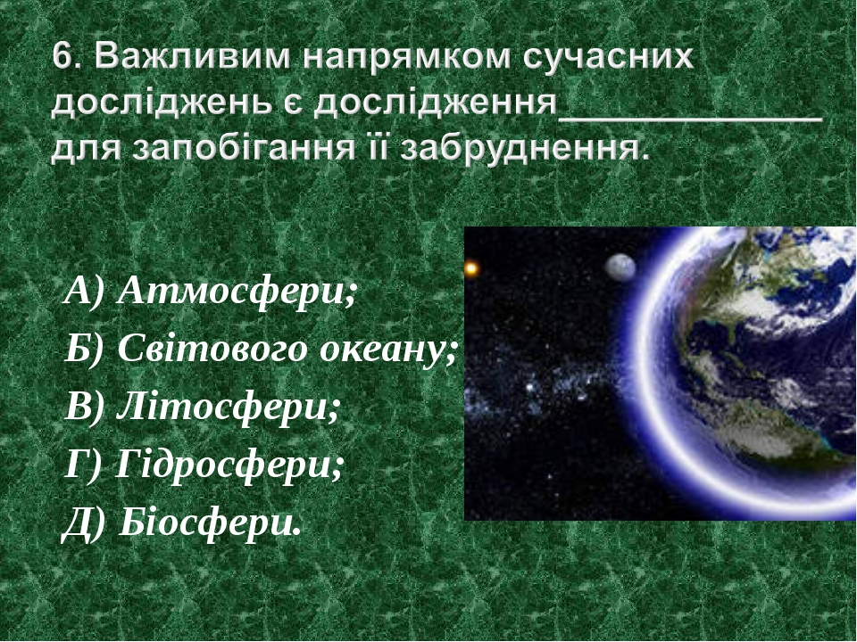 А) Атмосфери; Б) Світового океану; В) Літосфери; Г) Гідросфери; Д) Біосфери.