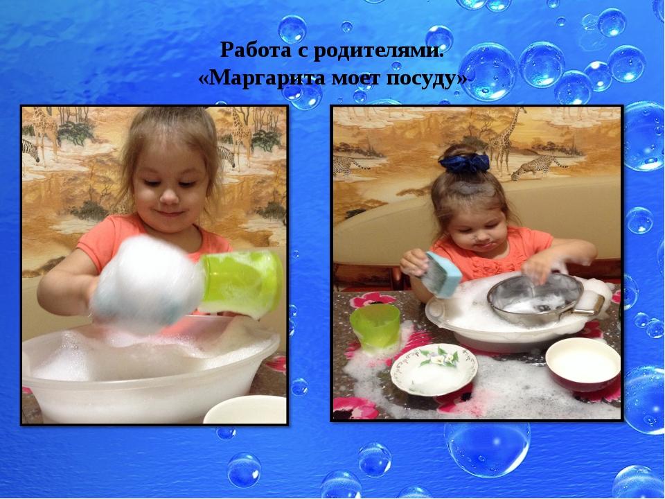 Работа с родителями. «Маргарита моет посуду»