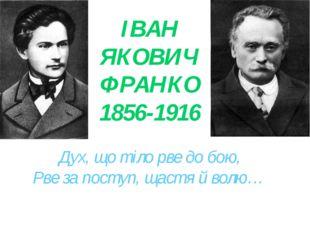 ІВАН ЯКОВИЧ ФРАНКО 1856-1916 Дух, що тіло рве до бою, Рве за поступ, щастя й