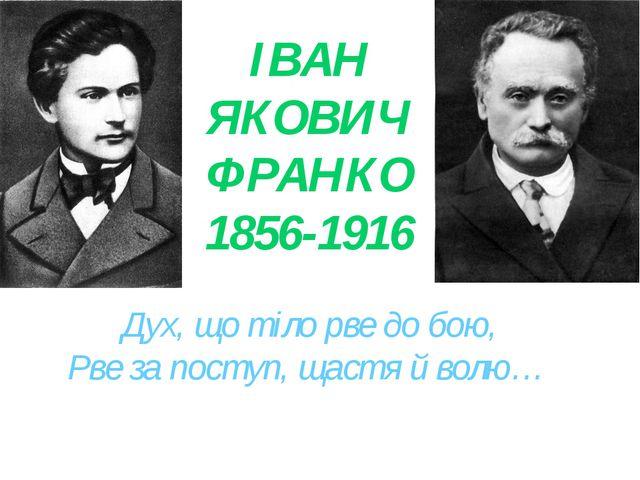 ІВАН ЯКОВИЧ ФРАНКО 1856-1916 Дух, що тіло рве до бою, Рве за поступ, щастя й...