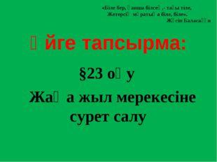 Үйге тапсырма: §23 оқу Жаңа жыл мерекесіне сурет салу «Біле бер, қанша білсе