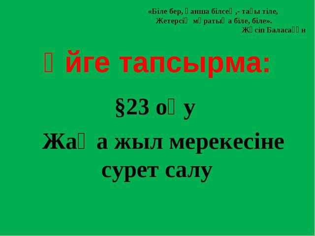 Үйге тапсырма: §23 оқу Жаңа жыл мерекесіне сурет салу «Біле бер, қанша білсе...