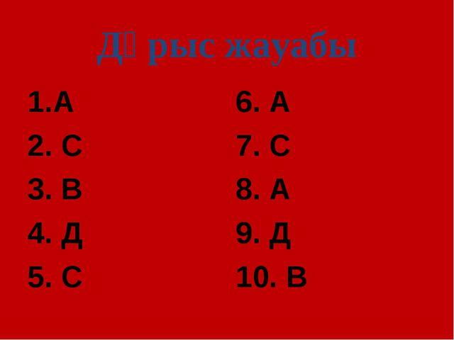 Дұрыс жауабы А 2. С 3. В 4. Д 5. С 6. А 7. С 8. А 9. Д 10. В