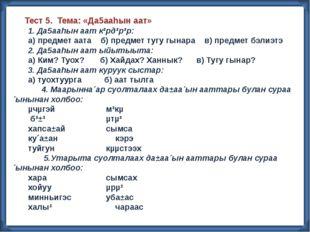 Тест 5. Тема: «Да5ааhын аат» 1. Да5ааhын аат к³рд³р³р: а) предмет аата б) пр
