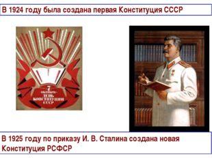В 1924 году была создана первая Конституция СССР В 1925 году по приказу И. В.