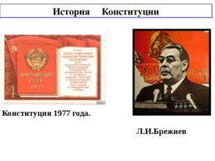 История Конституции Конституция 1977 года. Л.И.Брежнев