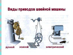 * Виды приводов швейной машины ручной ножной электрический