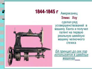 1844-1845 г Американец Элиас Хоу сделал ряд усовершенствований в машину Хант
