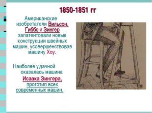 * 1850-1851 гг Американские изобретатели Вильсон, Гиббс и Зингер запатентовал