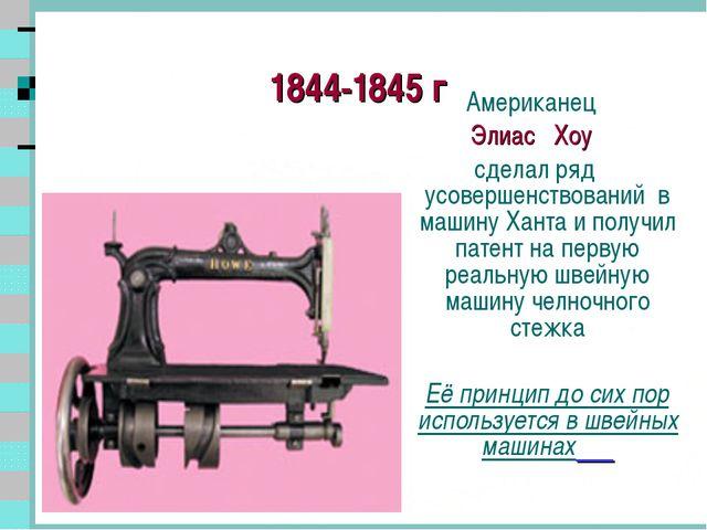 1844-1845 г Американец Элиас Хоу сделал ряд усовершенствований в машину Хант...