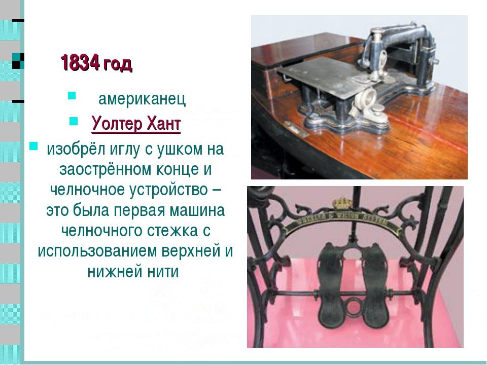 * 1834 год американец Уолтер Хант изобрёл иглу с ушком на заострённом конце и...