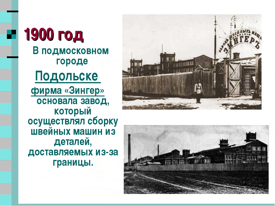 * 1900 год В подмосковном городе Подольске фирма «Зингер» основала завод, кот...