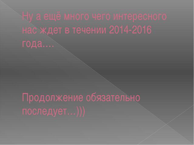 Ну а ещё много чего интересного нас ждет в течении 2014-2016 года…. Продолжен...