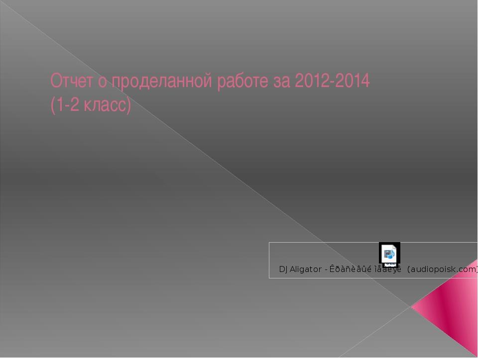 Отчет о проделанной работе за 2012-2014 (1-2 класс)