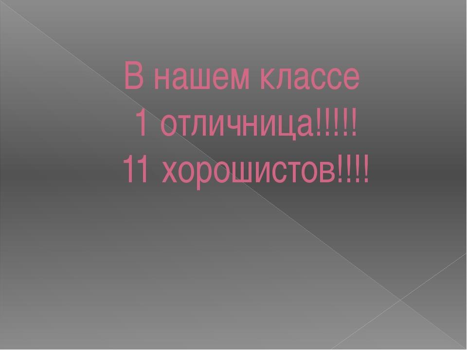 В нашем классе 1 отличница!!!!! 11 хорошистов!!!!