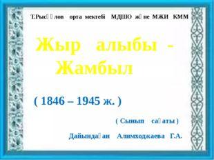 Т.Рысқұлов орта мектебі МДШО және МЖИ КММ Жыр алыбы - Жамбыл ( 1846 – 1945 ж