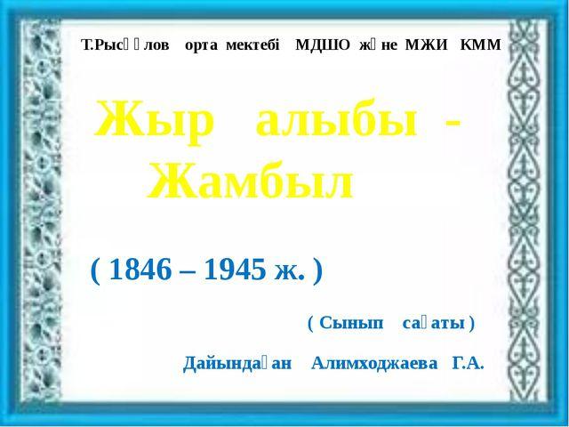 Т.Рысқұлов орта мектебі МДШО және МЖИ КММ Жыр алыбы - Жамбыл ( 1846 – 1945 ж...
