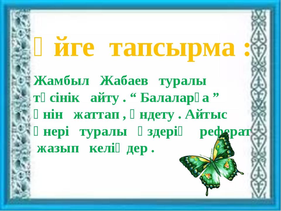 """Үйге тапсырма : Жамбыл Жабаев туралы түсінік айту . """" Балаларға """" әнін жатта..."""