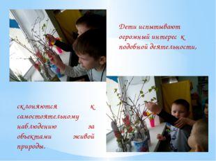Дети испытывают огромный интерес к подобной деятельности, склоняются к самос