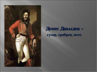 Денис Давыдов – гусар, храбрец, поэт.