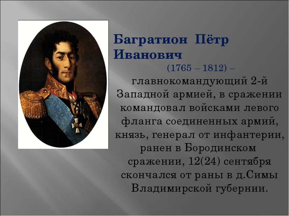 Багратион Пётр Иванович (1765 – 1812) – главнокомандующий 2-й Западной армией...