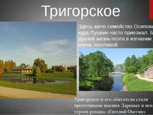 Тригорское Здесь жило семейство Осиповых-Вульф, куда Пушкин часто приезжал. Б