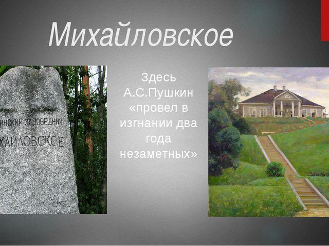 Михайловское Здесь А.С.Пушкин «провел в изгнании два года незаметных»