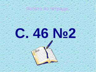 С. 46 №2 Работа по тетради.
