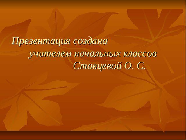 Презентация создана учителем начальных классов Ставцевой О. С.