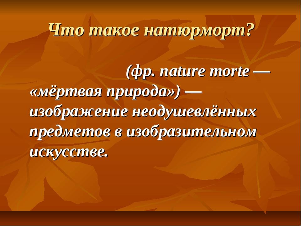 Что такое натюрморт? Натюрмо́рт (фр. nature morte — «мёртвая природа») — изоб...