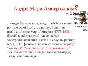 Андре Мари Ампер ол кім Әлемдік ғылым тарихында әнбебап галым ретінде есімі қ