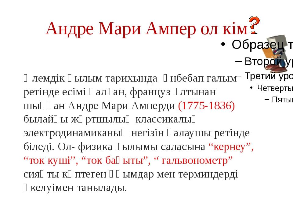 Андре Мари Ампер ол кім Әлемдік ғылым тарихында әнбебап галым ретінде есімі қ...
