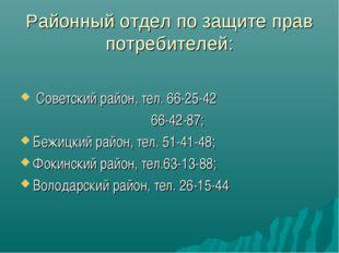 Районный отдел по защите прав потребителей: Советский район, тел. 66-25-42 66