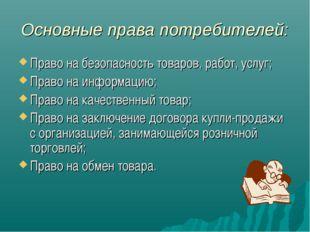 Основные права потребителей: Право на безопасность товаров, работ, услуг; Пра