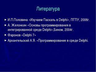 Литература И.П.Половина «Изучаем Паскаль в Delphi», ПГПУ, 2006г. А. Желонкин